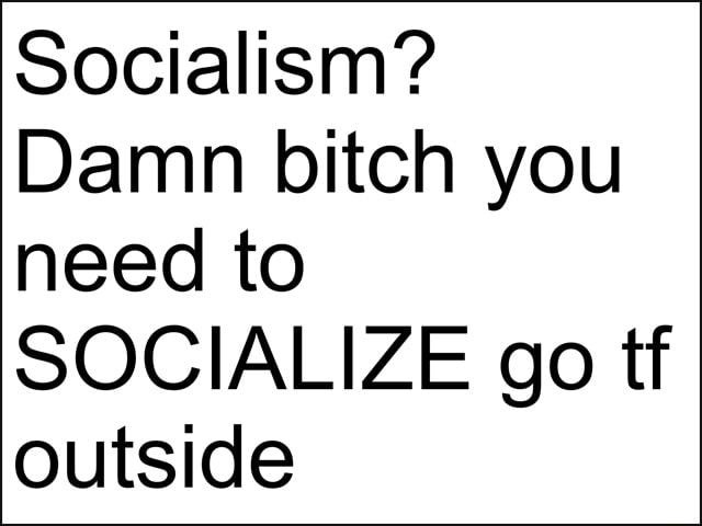 Socialism Damn bitch you need to SOCIALIZE go tf outside meme