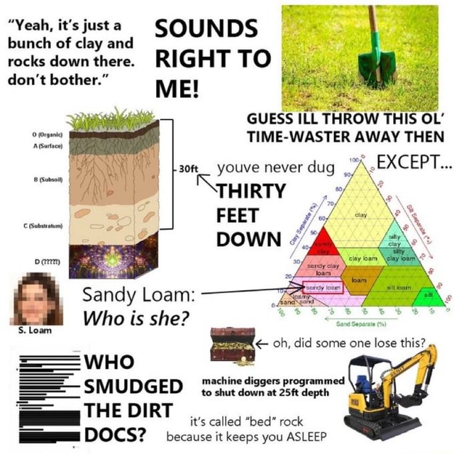 Yeah, it's just a SOUNDS bunch of clay and rocks do not down there. bother. RIG E HT TO do not bother. M E GUESS ILL THROW THIS OL TIME WASTER AWAY THEN son youve never dug EXCEPT THIRTY FEET Sandy Loam Who is she Substratum S. Loam WHO SMUDGED THE DIRT oh, did some one lose this ine it's called bed rock DOCS because it keeps you ASLEEP memes