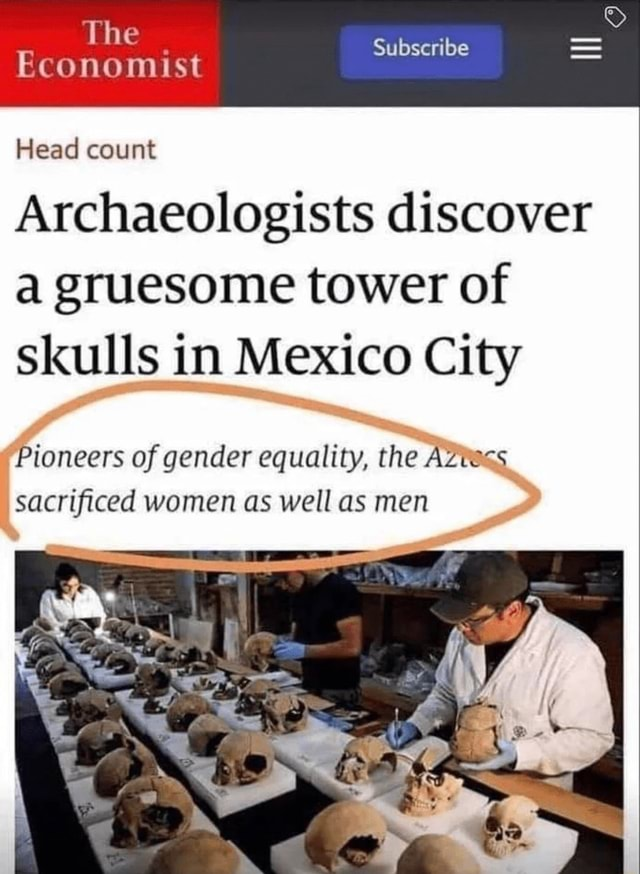 The Subscribe Economist Head count Archaeologists discover a gruesome tower of skulls in Mexico City Pioneers of gender equality, the Azuc*s sacrificed women as well as men meme