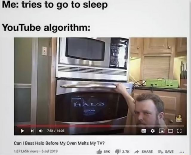 Me tries to go to sleep YouTube algorithm Can Beat Halo Before My Oven Melts My TV 1.871,656 views Jul 2019 Clam SHARE SAVE memes