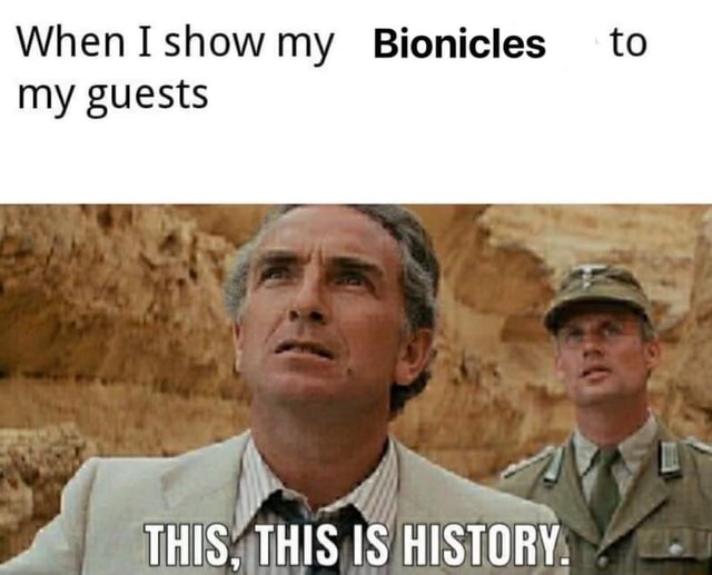 WhenIshow my Bionicles to my guests THIS, THIS IS HISTORY meme