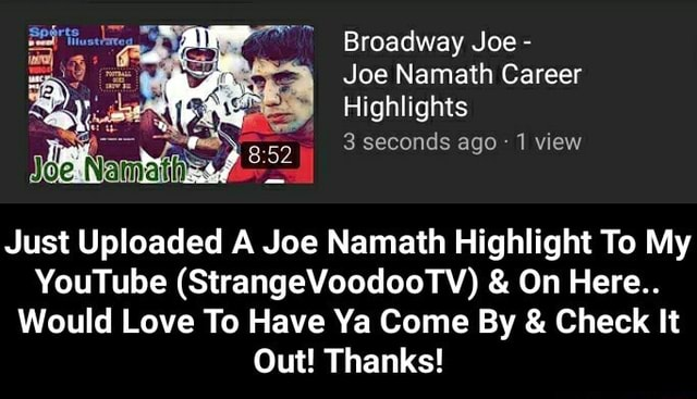 Broadway Joe  Joe Namath Career Highlights 3 seconds ago 1 view Just Uploaded A Joe Namath Highlight To My YouTube StrangeVoodooTV  and  On Here Would Love To Have Ya Come By  and  Check It Out Thanks  Just Uploaded A Joe Namath Highlight To My YouTube StrangeVoodooTV  and  On Here Would Love To Have Ya Come By  and  Check It Out Thanks memes