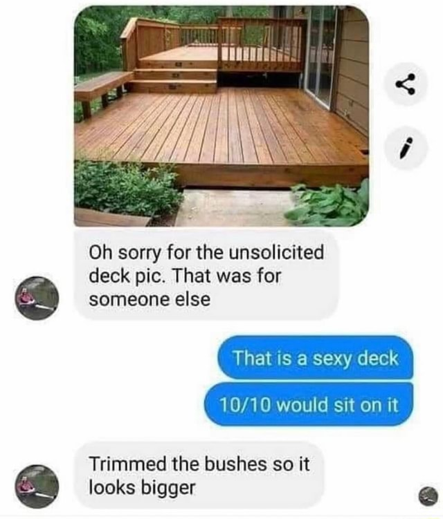 S iii Oh sorry for the unsolicited deck pic. That was for someone else That is a sexy deck would sit on it Trimmed the bushes so it looks bigger meme