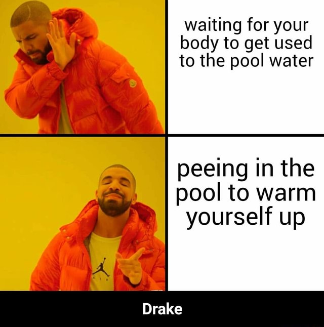 Waiting for your body to get used to the pool water peeing in the pool to warm yourself up Drake  Drake memes
