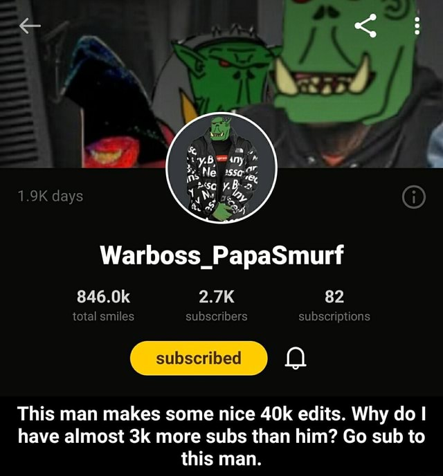 Ne 1.9K days Warboss PapaSmurt 846.0k 2.7K 82 total smiles subscribers subscriptions This man makes some nice edits. Why do I have almost more subs than him Go sub to this man.  This man makes some nice 40k edits. Why do I have almost 3k more subs than him Go sub to this man meme