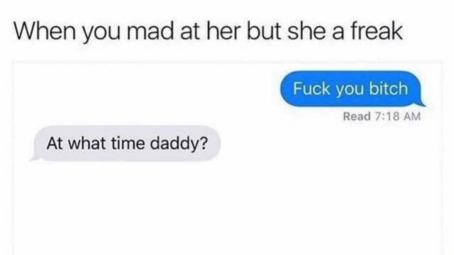 When you mad at her but she a freak Fuck you bitch Read AM At what time daddy meme