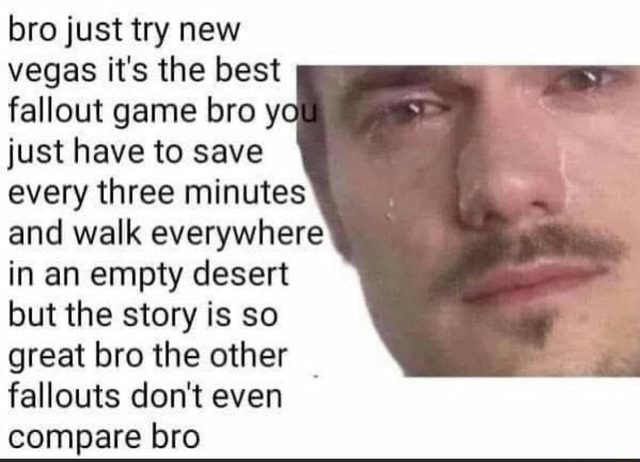 Bro just try new vegas it's the best fallout game bro y just have to save every three minutes and walk everywhere in an empty desert but the story is so great bro the other fallouts do not even compare bro memes