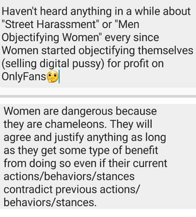 Haven't heard anything in a while about Street Harassment or Men Objectifying Women every since Women started objectifying themselves selling digital pussy for profit on Women are dangerous because they are chameleons. They will agree and justify anything as long as they get some type of benefit from doing so even if their current contradict previous actions memes