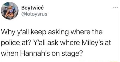 Why y'all keep asking where the police at Y'all ask where Miley's at when Hannah's on stage memes