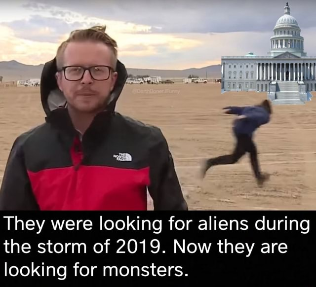 . ry We They were looking for aliens during the storm of 2019. Now they are looking for monsters memes