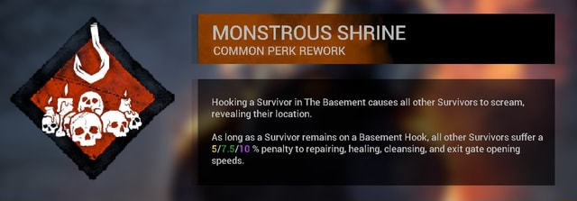 MONSTROUS SHRINE COMMON PERK REWORK Hooking a Survivor in The Basement causes all other Survivors to scream, revealing their location. As long as a Survivor remains on a Basement Hook, all other Survivors suffer a % penalty to repairing, healing, cleansing, and exit gate opening speeds memes