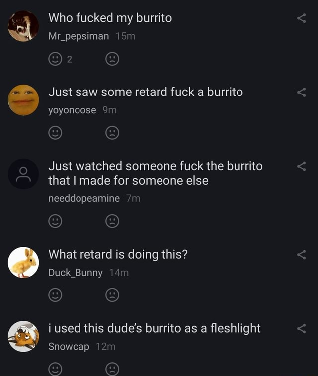 Who fucked my burrito Mr pepsiman Just saw some retard fuck a burrito yoyonoose Just watched someone fuck the burrito that I made for someone else needdopeamine What retard is doing this Duck Bunny i used this dude's burrito as a fleshlight Snowcap memes