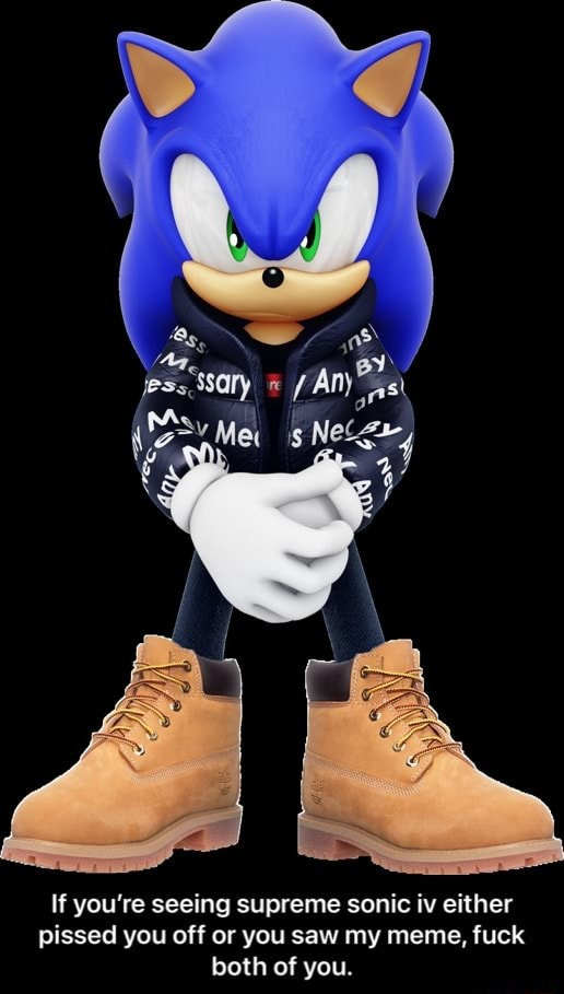 Ms If you're seeing supreme sonic iv either pissed you off or you saw my meme, fuck both of you. If you're seeing supreme sonic iv either pissed you off or you saw my meme, fuck both of you