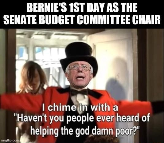 BERNIE'S DAY AS THE SENATE BUDGET COMMITTEE CHAIR  tt chime with a Haven't you people ever heard of helping the god damn poor memes