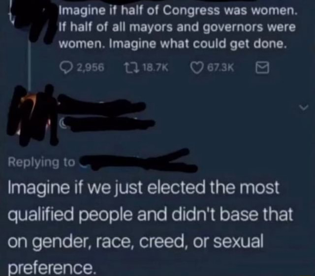 Imagine if half of Congress was women. If half of all mayors and governors were women. Imagine what could get done. O2956 thie7 Replying to Imagine if we just elected the most qualified people and didn't base that on gender, race, creed, or sexual preference memes