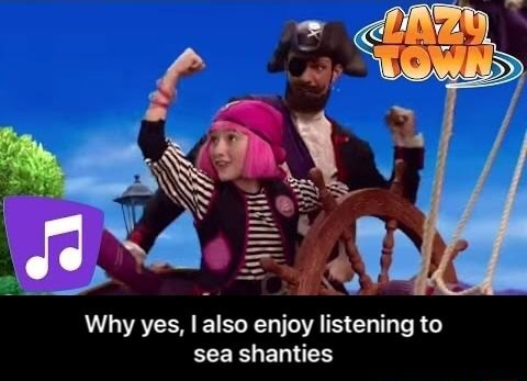Why yes, I also enjoy listening to sea shanties  Why yes, I also enjoy listening to sea shanties memes