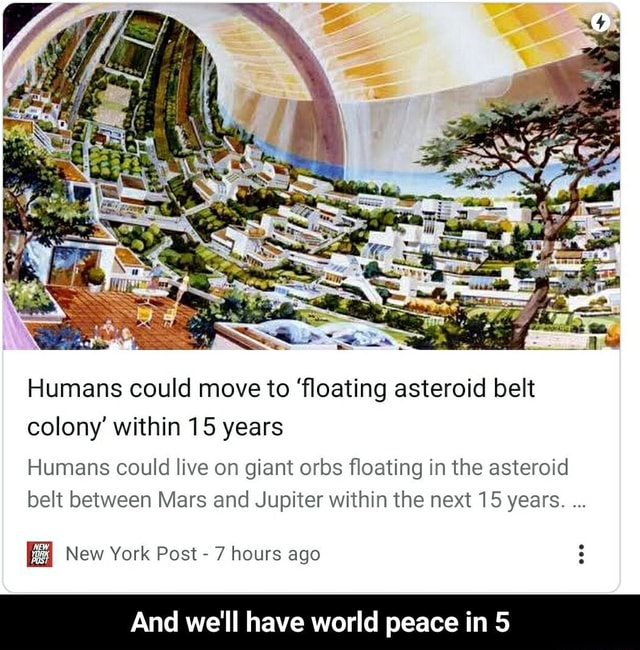 Humans could move to floating asteroid belt colony within 15 years Humans could live on giant orbs floating in the asteroid belt between Mars and Jupiter within the next 15 years. New York Post  7 hours ago And we'll have world peace in 5  And we'll have world peace in 5 memes