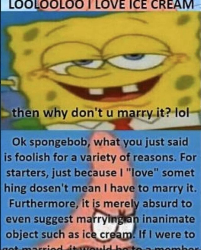 LOOLOOLOD LOVE ICE CREAIVI ne why do not u.it lol Ok spongebob, what you just said is foolish fora Variety of reasons. For starters, just because love somet hing dosen't mean I have to marry it. Furthermore, it is mere absurd to even suggest marry an inanimate object such as ice cr amt If I were to memes