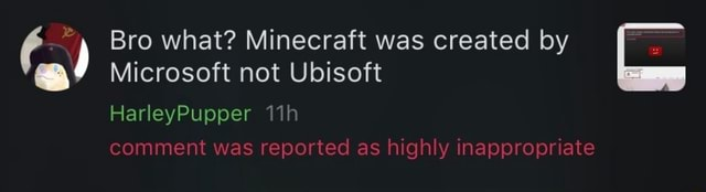 Bro what Minecraft was created by Microsoft not Ubisoft HarleyPupper comment was reported as highly inappropriate memes