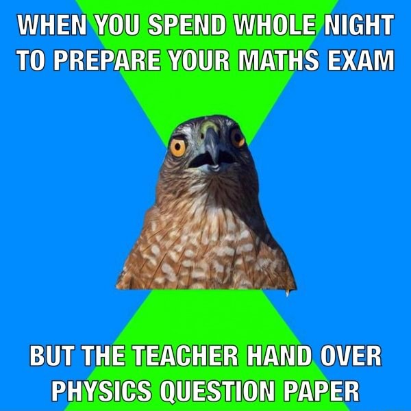 WHEN YOU SPEND WHOLE NIGHT TO PREPARE YOUR MATHS EXAM BUT THE TEACHER HAND OVER PHYSICS QUESTION PAPER meme