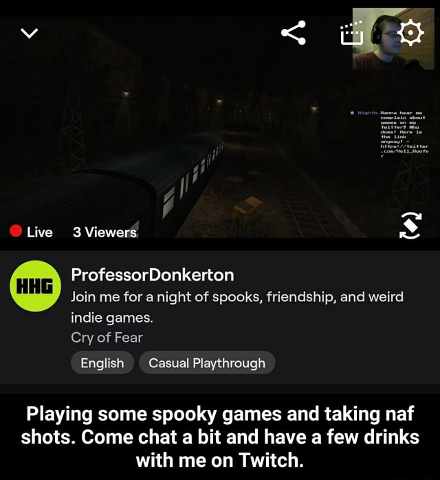 Live 3 Viewers ProfessorDonkerton Join me for a night of spooks, friendship, and weird indie games. Cry of Fear English Casual Playthrough Playing some spooky games and taking naf shots. Come chat a bit and have a few drinks with me on Twitch.  Playing some spooky games and taking naf shots. Come chat a bit and have a few drinks with me on Twitch meme