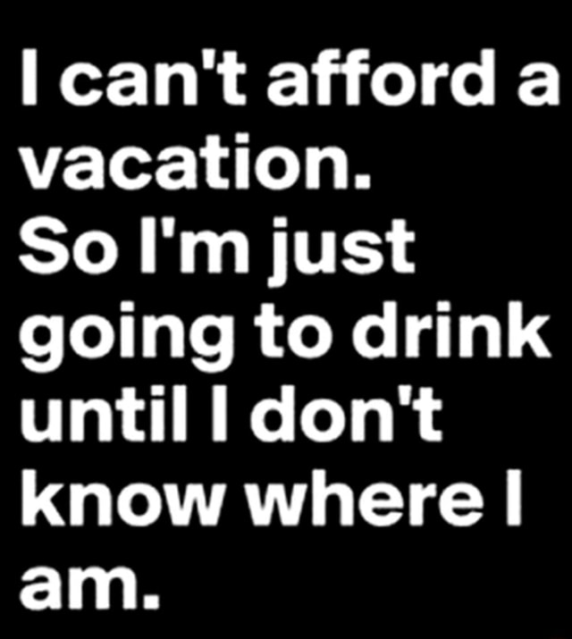 Can't afford a vacation. So I'm just going to drink until I do not know where I am memes