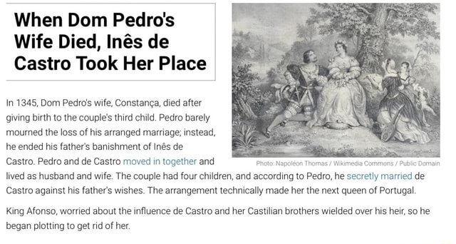 When Dom Pedro's Wife Died, Ins de Castro Took Her Place In 1345, Dom Pedro's wife, Constanga, died after giving birth to the couple's third child. Pedro barely mourned the loss of his arranged marriage instead, he ended his father's banishment of Ins de Castro. Pedro and de Castro moved in together and Photo Napolon Thomas Wikimedia Commons Public Photo Napolon Thomas Wikimedia Commons Public Domain lived as husband and wife. The couple had four children, and according to Pedro, he secretly married de Castro against his father's wishes. The arrangement technically made her the next queen of Portugal. Photo Napolon Thomas  Wikimedia Commons  Public Domain King Afonso, worried about the influence de Castro and her Castilian brothers wielded over his heir, so he began plotting to get rid of