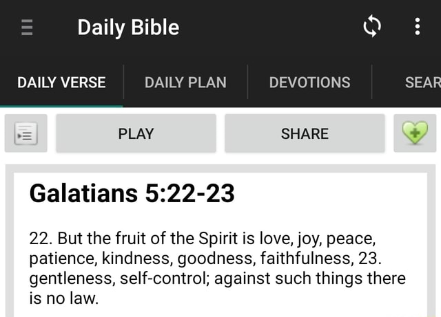 Daily Bible 3 DAILY VERSE DAILY PLAN DEVOTIONS SEAR PLAY SHARE Galatians 22. But the fruit of the Spirit is love, joy, peace, patience, kindness, goodness, faithfulness, 23. gentleness, self control against such things there is no law memes