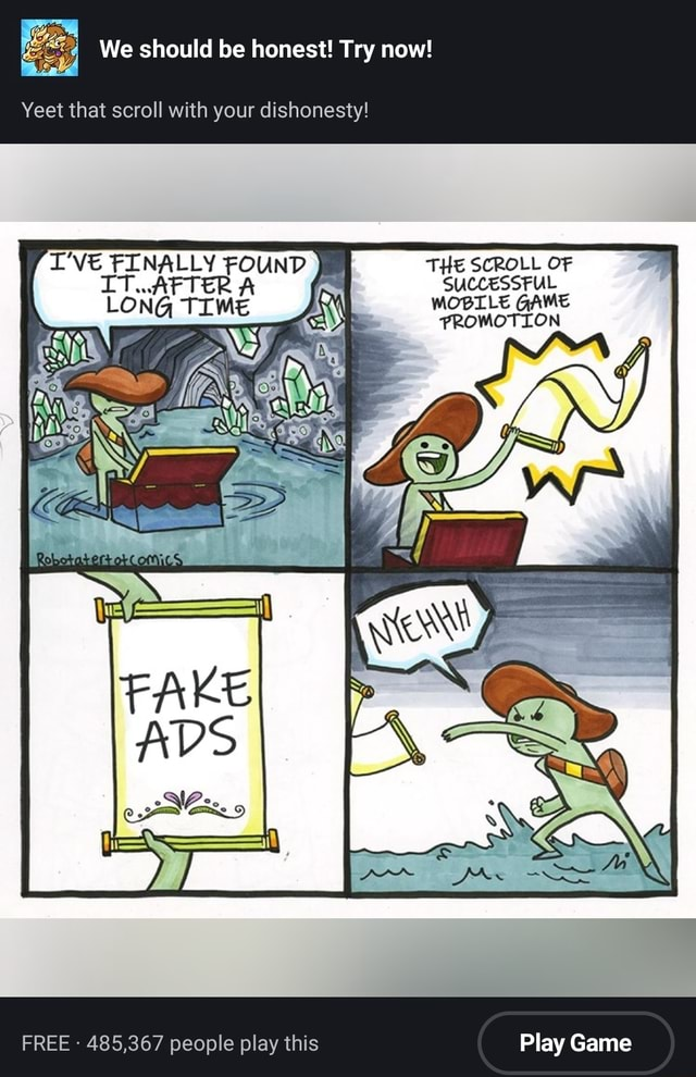 We should be honest Try now Yeet that scroll with your dishonesty I'VE FINALLY FOUND THE SCROLL OF IT AFTER A SUCCESSFUL LONG TIME MOBILE GAME PROMOTION FREE  485,367 people play this Play Game memes