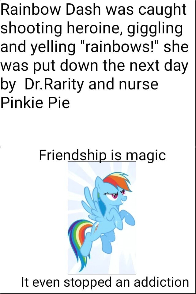 Rainbow Dash was caught shooting heroine, giggling and yelling rainbows  she was put down the next day by Dr.Rarity and nurse Pinkie Pie Friendship is magic It even stopped an addiction memes