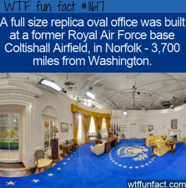 WTF fun fact A full size replica oval office was built at a former Royal Air Force base Coltishall Airfield, in Norfolk  3,700 miles from Washington memes