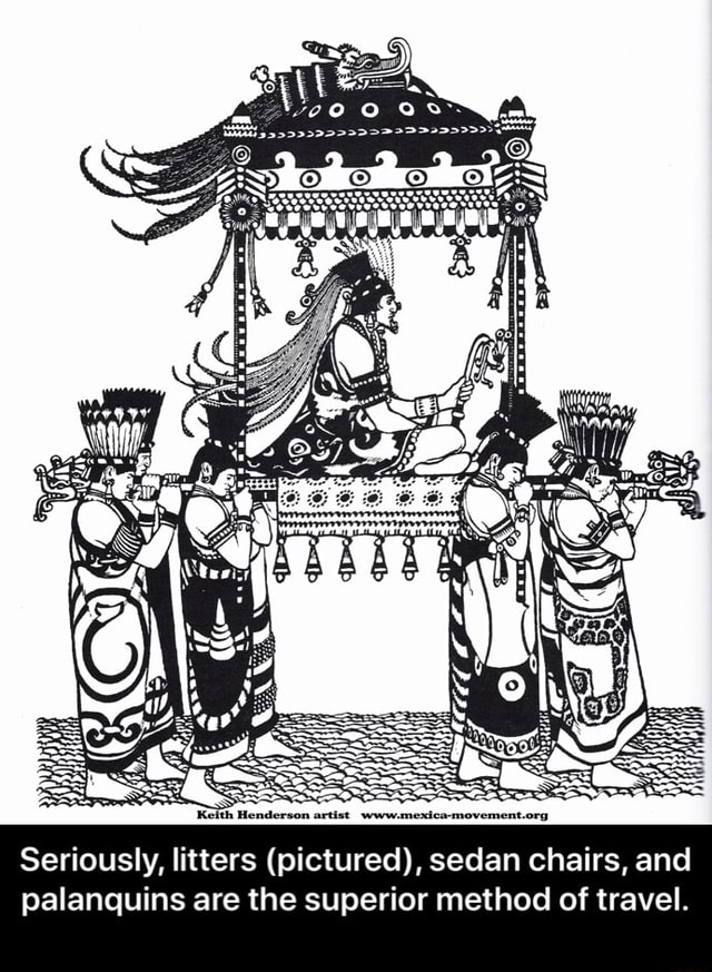 Seriously, litters pictured , sedan chairs, and palanquins are the superior method of travel.  Seriously, litters pictured , sedan chairs, and palanquins are the superior method of travel memes