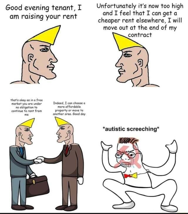 Good evening tenant, I Unfortunately it's now too high and I feel that I can get a cheaper rent elsewhere, I will move out at the end of my contract that's okay as ina free market you are under Indeed, I can choose no obligation to more affordable continue to rent from property or move to me another area. Good day *autistic screeching* meme