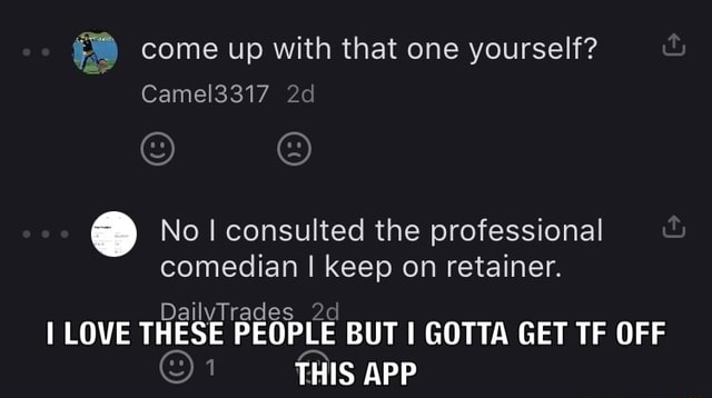 Come up with that one yourself Camel3317 No consulted the professional comedian I keep on retainer. DailvTi rades 2 LOVE THI ESE PEOPLE BUT I APP GOTTA GET TE OFF THIS APP memes