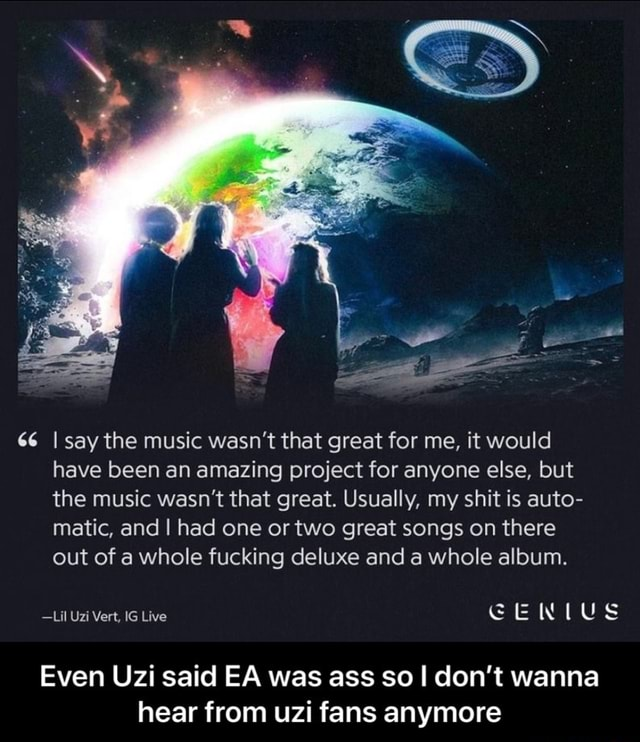 66 I say the music wasn't that great for me, it would have been an amazing project for anyone else, but the music wasn't that great. Usually, my shit is auto matic, and I had one or two great songs on there out of a whole fucking deluxe and a whole album. Lil Uzi Vert, IG Live GENIUS Even Uzi said EA was ass so I do not wanna hear from uzi fans anymore  Even Uzi said EA was ass so I don't wanna hear from uzi fans anymore memes