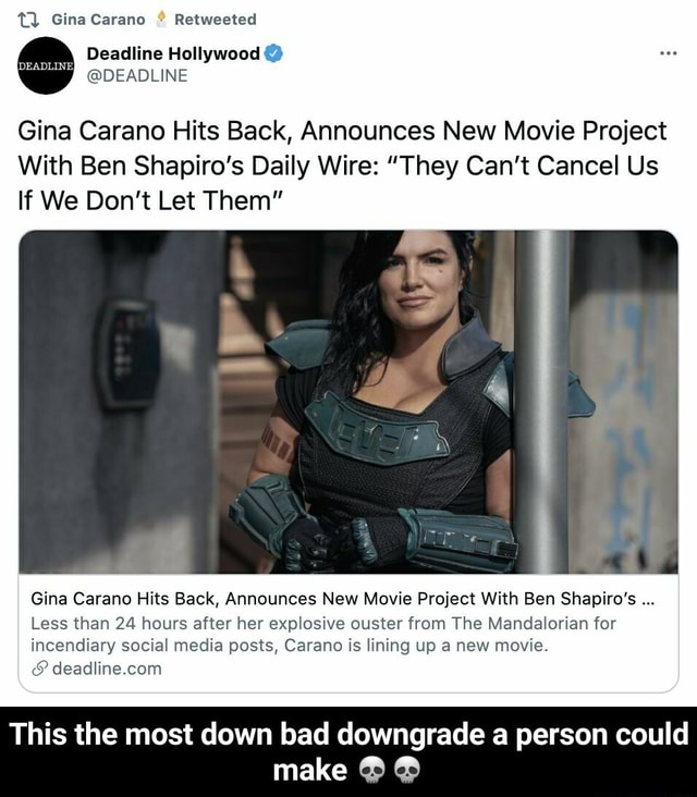 Gina Carano Retweeted Deadline Hollywood DEADLINE Gina Carano Hits Back, Announces New Movie Project With Ben Shapiro's Daily Wire  They Can't Cancel Us If We Do not Let Them Gina Carano Hits Back, Announces New Movie Project With Ben Shapiro's Less than 24 hours after her explosive ouster from The Mandalorian for incendiary social media posts, Carano is lining up a new movie. This the most down bad downgrade a person could make  This the most down bad downgrade a person could make  meme