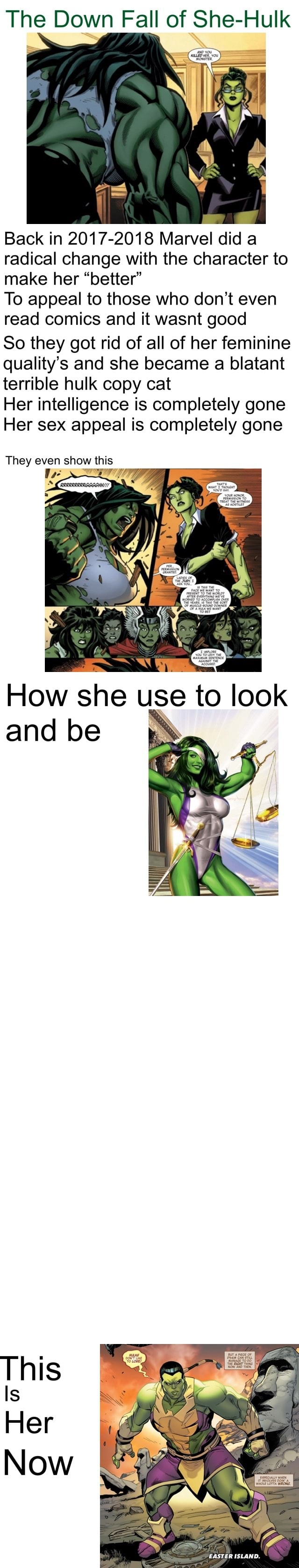 The Down Fall of She Hulk Back in 2017 2018 Marvel did a radical change with the character to make her better To appeal to those who do not even read comics and it wasnt good So they got rid of all of her feminine quality's and she became a blatant terrible hulk copy cat Her intelligence is completely gone Her sex appeal is completely gone They even show this and be Is Now EASTER ISLAND memes
