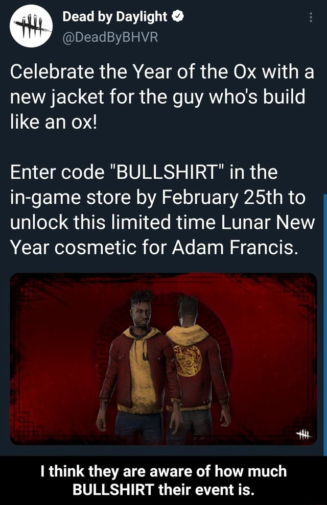 Dead by Daylight  DeadByBHVR Celebrate the Year of the Ox with a new jacket for the guy who's build like an ox Enter code BULLSHIRT in the in game store by February 25th to unlock this limited time Lunar New Year cosmetic for Adam Francis. think they are aware of how much BULLSHIRT their event is.  I think they are aware of how much BULLSHIRT their event is memes