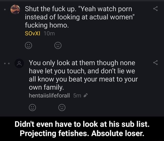 Shut the fuck up. Yeah watch porn instead of looking at actual women fucking homo. SOvxI You only look at them though none have let you touch, and do not lie we all know you beat your meat to your own family. hentaiislifeforall Sm Jo Didn't even have to look at his sub list. Projecting fetishes. Absolute loser.  Didn't even have to look at his sub list. Projecting fetishes. Absolute loser meme