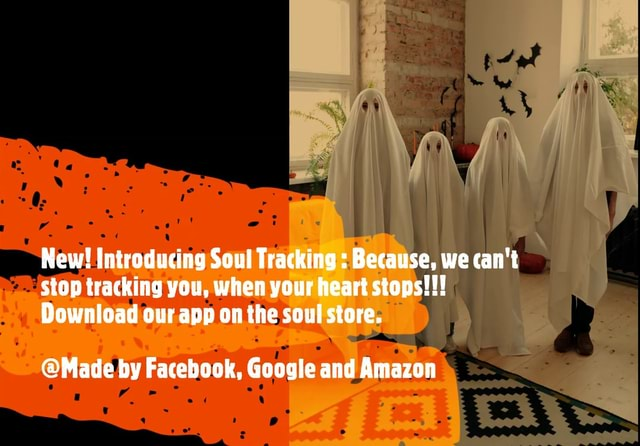 New Introducing Soul Tracking Because, we can not stop tracking you, when your heart stops  Download our app on the soul store. Made by Facebook, Google and Amazon meme