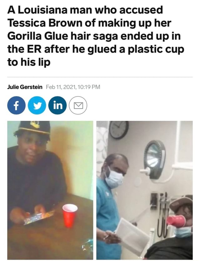 A Louisiana man who accused Tessica Brown of making up her Gorilla Glue hair saga ended up in the ER after he glued a plastic cup to his lip Julie Gerstein Feb 11, 2021, PM meme