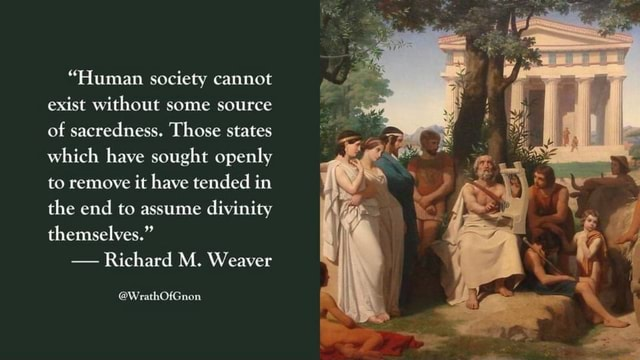 Human society cannot exist without some source of sacredness. Those states which have sought openly to remove it have tended in the end to assume divinity themselves.  Richard M. Weaver WrathOfGnon memes