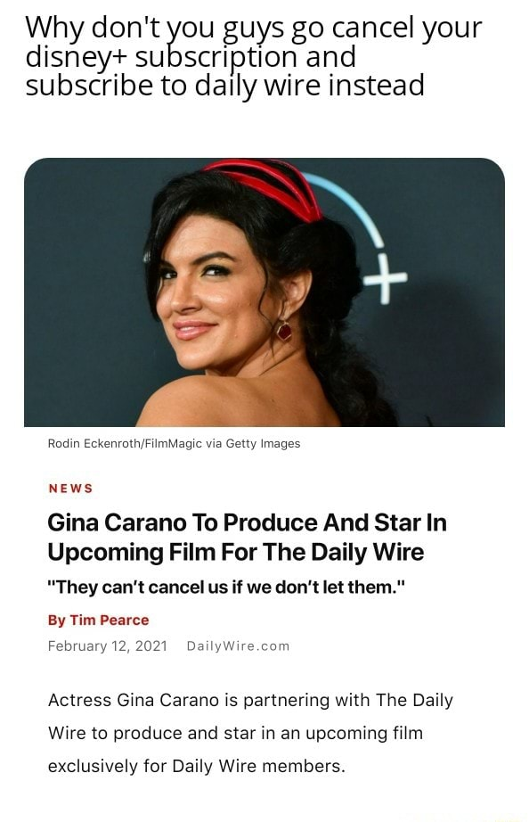 Why do not disney you guys go cancel and your disney subscription and subscribe to dally wire instead Rodin via Getty Images NEws Gina Carano To Produce And Star In Upcoming Film For The Daily Wire They can not cancel us if we do not let them. By Tim Pearce February 12, 2021 Actress Gina Carano is partnering with The Daily Wire to produce and star in an upcoming film exclusively for Daily Wire members memes