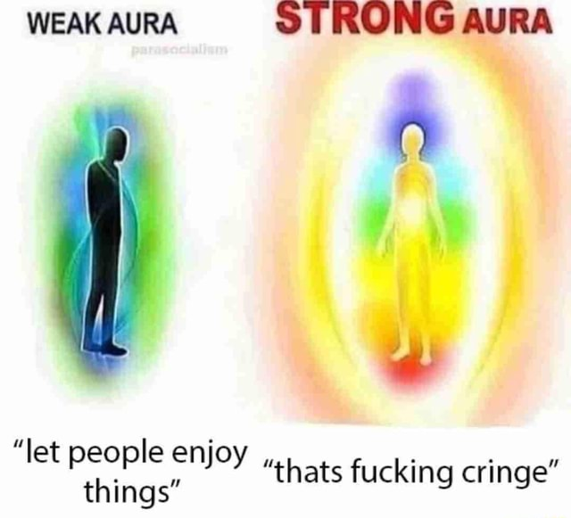 WEAK AURA STRONG AURA thats fucking cringe  let people enjoy things meme