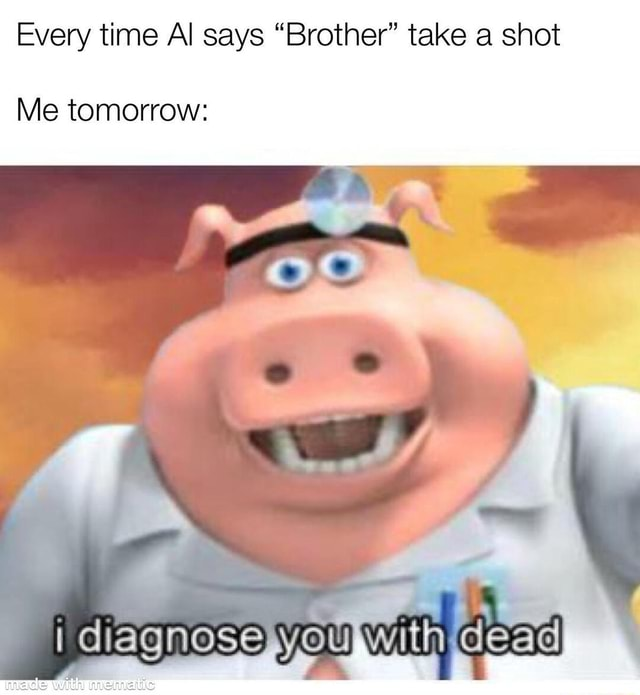Every time Al says Brother take a shot Me tomorrow i you with Geae memes