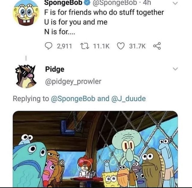 In F is for friends who do stuff together U is for you and me 2911 TL 1.1K 31.7K N is for  pidgey prowler Replying to SpongeBob and J duude memes