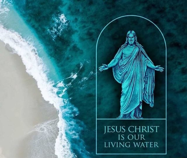 JESUS CHRIST IS OUR LIVING WATER memes