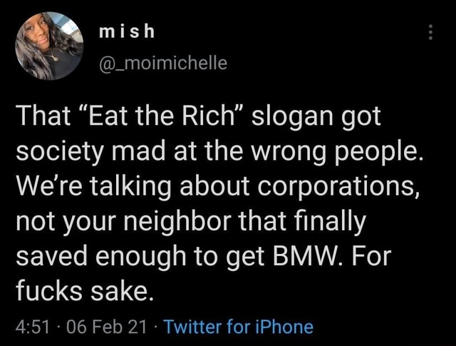 Mish That Eat the Rich slogan got society mad at the wrong people. We're talking about corporations, not your neighbor that finally saved enough to get BMW. For fucks sake.  06 Feb 21 Twitter for iPhone memes