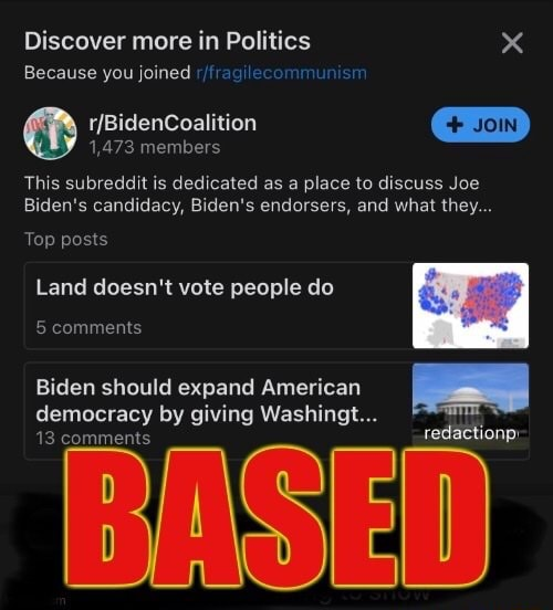 Discover more in Politics x Because you joined JOIN 1,473 members This subreddit is dedicated as a place to discuss Joe Biden's candidacy, Biden's endorsers, and what they Top posts Land doesn't vote people do 5 comments Biden should expand American democracy by giving Washingt 13 comments BASED memes