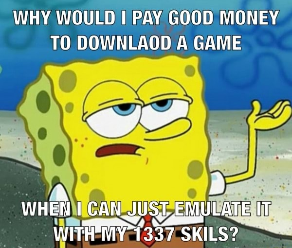 WHY WOULD I PAY GOOD MONEY TO DOWNLAOD A GAME WHEN I CAN JUST EMULATE IT 1337 SKILS memes